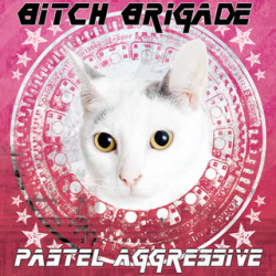 Bitch Brigade - Pastel Aggressive (2010)