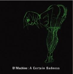 B! Machine - A Certain Sadness (Ltd.Ed. CDM) (2009)