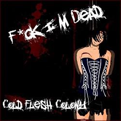 Cold Flesh Colony - F*ck I'm Dead (2010)