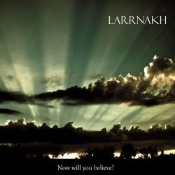 Larrnakh - Now Will You Believe? (2010)