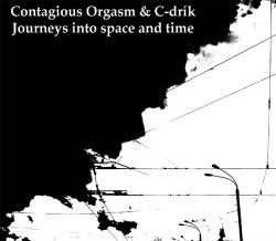 Contagious Orgasm & C-Drik - Journeys Into Space And Time (2008)