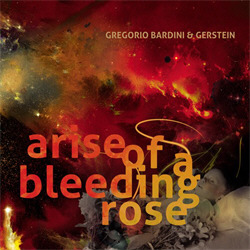 Gregorio Bardini & Gerstein - Arise Of A Bleeding Rose (Limited Edition) (2009)