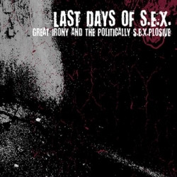 Last Days Of S.E.X. - Great Irony And The Politically S.E.X.plosive (2009)