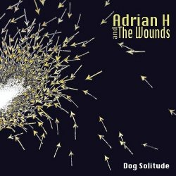 Adrian H And The Wounds - Dog Solitude (2011)