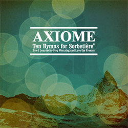 Axiome - Ten Hymns For Sorbetiere Or How I Learned To Stop Worrying And Love The Freezer (2012)