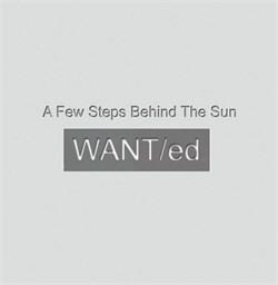WANT/ed - A Few Steps Behind The Sun (2012)