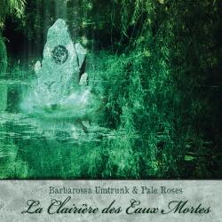 Barbarossa Umtrunk & Pale Roses - La Clairiere Des Eaux Mortes (2013)