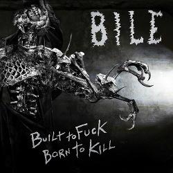 Bile - Built To Fuck, Born To Kill (2013)