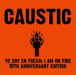 Caustic - Yo Soy En Fuego - The I Am On Fire 10 Year Anniversary Edition (2014)