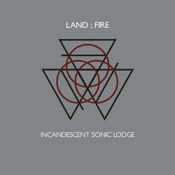 Land:Fire - Incandescent Sonic Lodge (2014)
