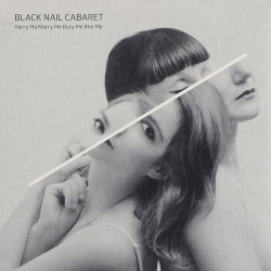 Black Nail Cabaret - Harry Me Marry Me Bury Me Bite Me (2015)