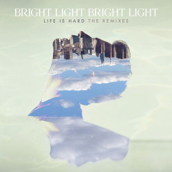 Bright Light Bright Light - Life Is Hard - The Remixes (2015)