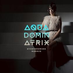 Aqua Dominatrix - Overthrowing Magnus (2016)