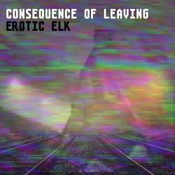 Erotic Elk - Consequence of Leaving (Single) (2017)