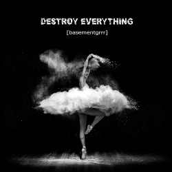 [basementgrrr] - Destroy Everything (2018)