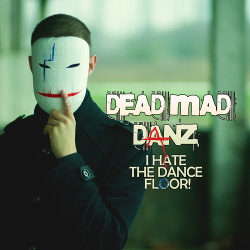 Dead Mad Danz - I Hate The Dance Floor! (2018)