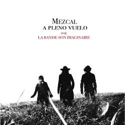 La Bande-Son Imaginaire - Mezcal A Pleno Vuelo (2018)