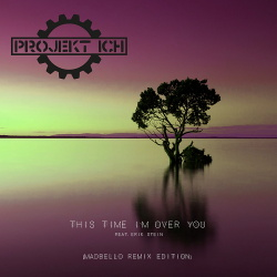 Projekt Ich - This Time I'm Over You (feat. Erik Stein) (Madbello Remix Edition) (2018)