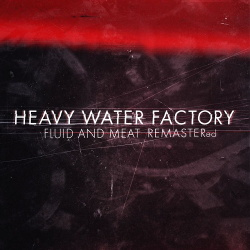 Heavy Water Factory - Fluid and Meat (Remastered) (2019)