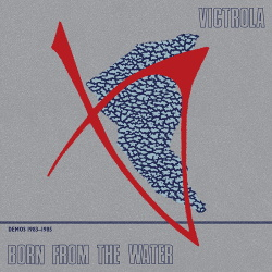 Victrola - Born from the Water: Demos 1983-1985 (2019)
