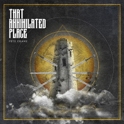 Pete Crane - That Annihilated Place (2020)